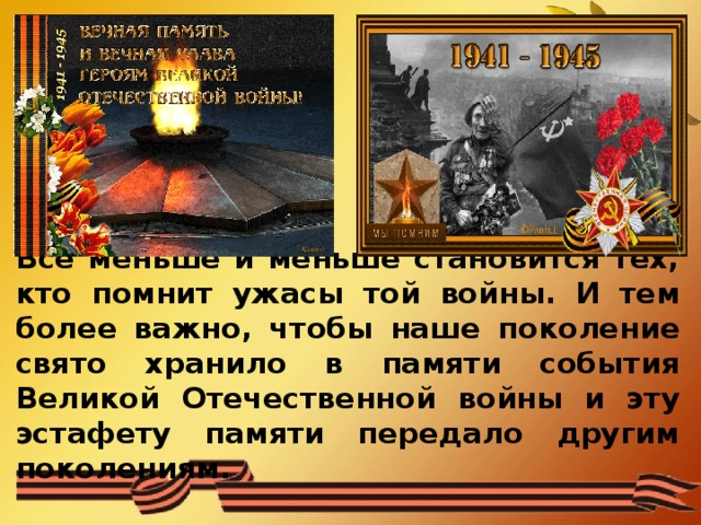 Все меньше и меньше становится тех, кто помнит ужасы той войны. И тем более важно, чтобы наше поколение свято хранило в памяти события Великой Отечественной войны и эту эстафету памяти передало другим поколениям.