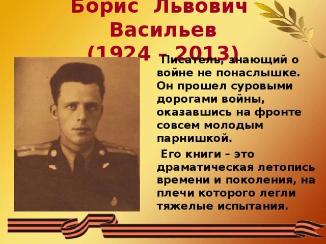 Борис Львович Васильев  (1924 – 2013)  Писатель, знающий о войне не понаслышке. Он прошел суровыми дорогами войны, оказавшись на фронте совсем молодым парнишкой.  Его книги – это драматическая летопись времени и поколения, на плечи которого легли тяжелые испытания.