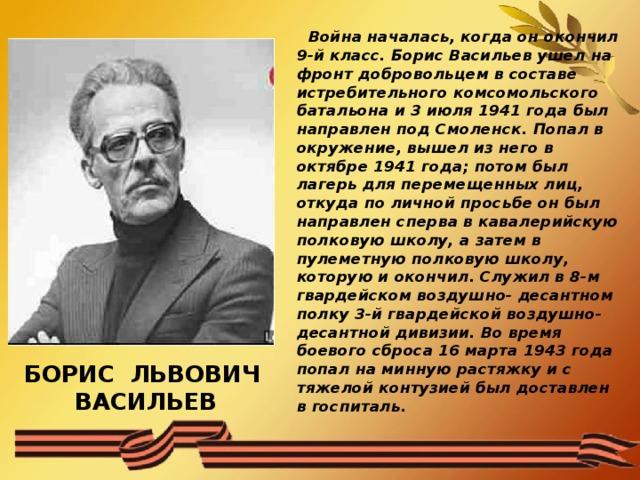 Война началась, когда он окончил 9-й класс. Борис Васильев ушел на фронт добровольцем в составе истребительного комсомольского батальона и 3 июля 1941 года был направлен под Смоленск. Попал в окружение, вышел из него в октябре 1941 года; потом был лагерь для перемещенных лиц, откуда по личной просьбе он был направлен сперва в кавалерийскую полковую школу, а затем в пулеметную полковую школу, которую и окончил. Служил в 8-м гвардейском воздушно- десантном полку 3-й гвардейской воздушно- десантной дивизии. Во время боевого сброса 16 марта 1943 года попал на минную растяжку и с тяжелой контузией был доставлен в госпиталь.  БОРИС ЛЬВОВИЧ ВАСИЛЬЕВ