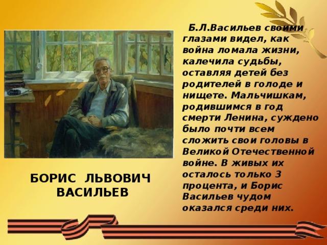 Б.Л.Васильев своими глазами видел, как война ломала жизни, калечила судьбы, оставляя детей без родителей в голоде и нищете. Мальчишкам, родившимся в год смерти Ленина, суждено было почти всем сложить свои головы в Великой Отечественной войне. В живых их осталось только 3 процента, и Борис Васильев чудом оказался среди них.  БОРИС ЛЬВОВИЧ ВАСИЛЬЕВ