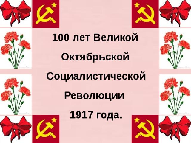 100 лет Великой  Октябрьской  Социалистической  Революции  1917 года.