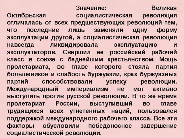 Значение: Великая Октябрьская социалистическая революция отличалась от всех предшествующих революций тем, что последние лишь заменяли одну форму эксплуатации другой, а социалистическая революция навсегда ликвидировала эксплуатацию и эксплуататоров. Свершил ее российский рабочий класс в союзе с беднейшим крестьянством. Мощь пролетариата, во главе которого стояла партия большевиков и слабость буржуазии, крах буржуазных партий способствовали успеху революции. Международный империализм не мог активно выступить против русской революции. В то же время пролетариат России, выступивший во главе трудящихся всех угнетенных наций, пользовался поддержкой международного рабочего класса. Все эти факторы обусловили победоносное завершение социалистической революции.