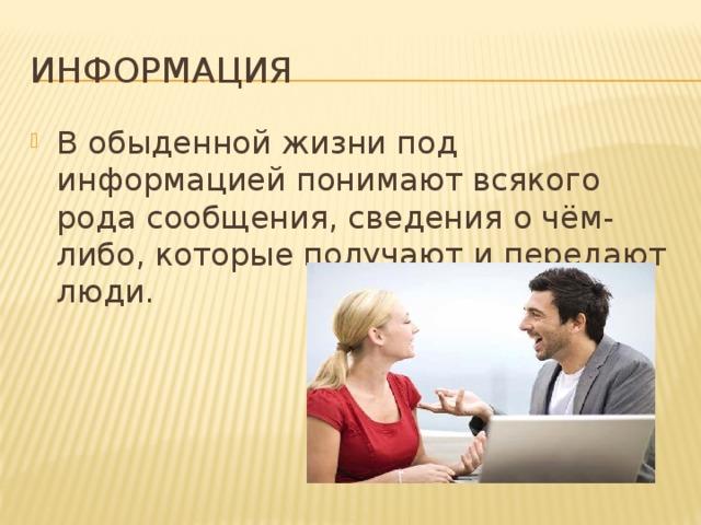 ИНФОРМАЦИЯ В обыденной жизни под информацией понимают всякого рода сообщения, сведения о чём-либо, которые получают и передают люди.