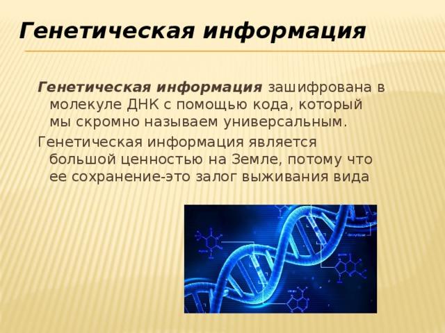 Генетическая информация   Генетическая информация зашифрована в молекуле ДНК с помощью кода, который мы скромно называем универсальным. Генетическая информация является большой ценностью на Земле, потому что ее сохранение-это залог выживания вида