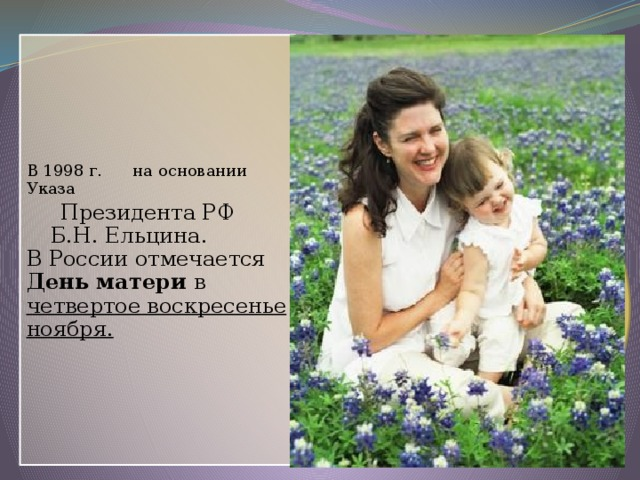 В 1998 г. на основании Указа  Президента РФ Б.Н. Ельцина. В России отмечается День матери в четвертое воскресенье ноября.