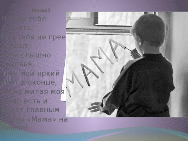 Мама! Я хочу тебе сказать: Без тебя не греет солнце И не слышно соловья; Ты – мой яркий свет в оконце, Мама милая моя! Было есть и будет главным Слово «Мама» на Земле!