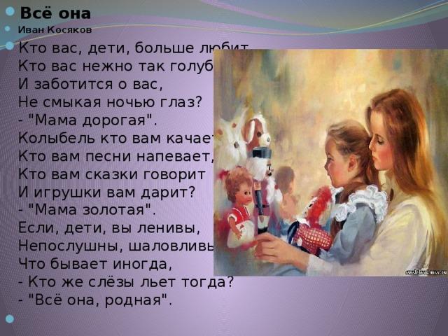 Всё она Иван Косяков Кто вас, дети, больше любит,  Кто вас нежно так голyбит  И заботится о вас,  Hе смыкая ночью глаз?  -