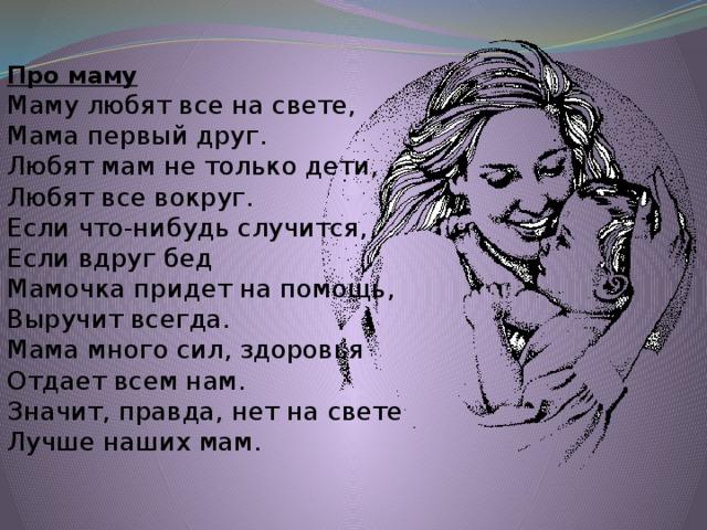Про маму  Маму любят все на свете,  Мама первый друг.  Любят мам не только дети,  Любят все вокруг.  Если что-нибудь случится,  Если вдруг бед  Мамочка придет на помощь,  Выручит всегда.  Мама много сил, здоровья  Отдает всем нам.  Значит, правда, нет на свете  Лучше наших мам.