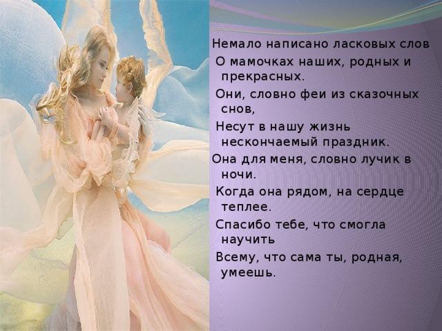 Немало написано ласковых слов  О мамочках наших, родных и прекрасных.  Они, словно феи из сказочных снов,  Несут в нашу жизнь нескончаемый праздник. Она для меня, словно лучик в ночи.  Когда она рядом, на сердце теплее.  Спасибо тебе, что смогла научить  Всему, что сама ты, родная, умеешь.