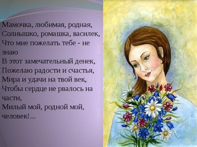 Мамочка, любимая, родная, Солнышко, ромашка, василек, Что мне пожелать тебе - не знаю В этот замечательный денек, Пожелаю радости и счастья, Мира и удачи на твой век, Чтобы сердце не рвалось на части, Милый мой, родной мой, человек!...