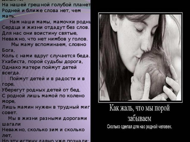 Родней, чем мама, человека нет Любому, кто живет на белом свете,  Любить, кто может, думать и дышать,  На нашей грешной голубой планете  Родней и ближе слова нет, чем мать.  Нам наши мамы, мамочки родные  Сердца и жизни отдадут без слов.  Для нас они воистину святые,  Неважно, что нет нимбов у голов.  Мы маму вспоминаем, словно Бога,  Коль с нами вдруг случается беда.  Ухабиста, порой судьбы дорога,  Однако матери поймут детей всегда.  Поймут детей и в радости и в горе,  Уберегут родных детей от бед.  С родной лишь мамой по колено море,  Лишь мамин нужен в трудный миг совет.  Мы в жизни разными дорогами шагали  Неважно, сколько зим и сколько лет,  Но эту истину давно уже познали:  Родней, чем мама, человека нет.