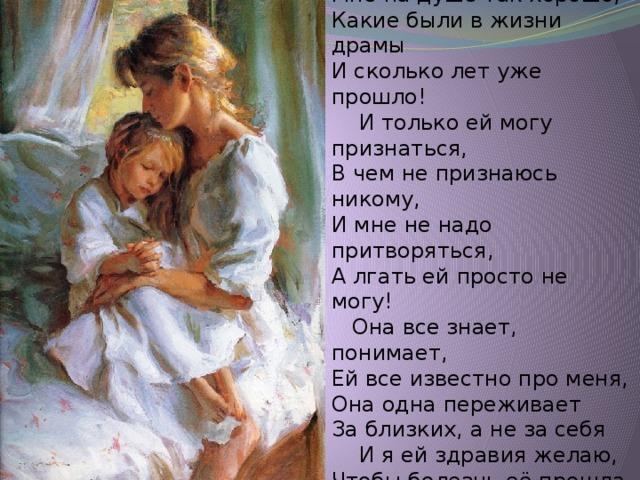Когда я слышу голос мамы  Когда я слышу голос мамы, Мне на душе так хорошо, Какие были в жизни драмы И сколько лет уже прошло!  И только ей могу признаться, В чем не признаюсь никому, И мне не надо притворяться, А лгать ей просто не могу!  Она все знает, понимает, Ей все известно про меня, Она одна переживает За близких, а не за себя  И я ей здравия желаю, Чтобы болезнь её прошла, И об одном я лишь мечтаю, Чтоб мама дольше прожила!