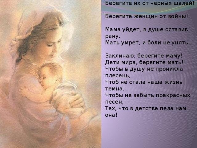 Если ваши матери устали,  Добрый отдых вы им дать должны…  Берегите их от черных шалей!  Берегите женщин от войны!    Мама уйдет, в душе оставив рану.  Мать умрет, и боли не унять…  Заклинаю: берегите маму!  Дети мира, берегите мать!  Чтобы в душу не проникла плесень,  Чтоб не стала наша жизнь темна.  Чтобы не забыть прекрасных песен,  Тех, что в детстве пела нам она!
