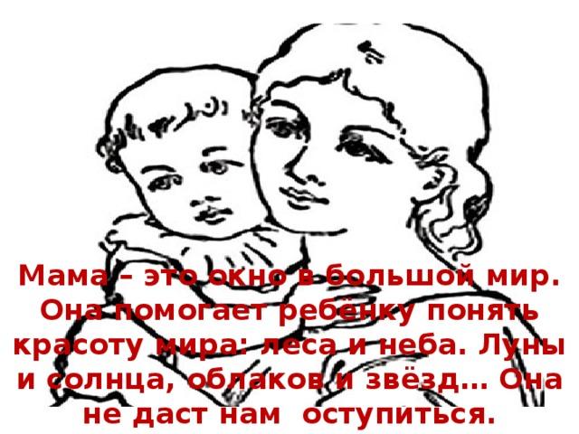 Мама – это окно в большой мир. Она помогает ребёнку понять красоту мира: леса и неба. Луны и солнца, облаков и звёзд… Она не даст нам оступиться. Поддержит в трудную минуту.