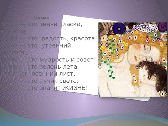 « Мама»  Мама— это значит ласка, доброта,  Мама— это радость, красота!  Мама— это утренний рассвет,  Мама— это мудрость и совет!  Мама— это зелень лета,  Это снег, осенний лист,  Мама— это лучик света,  Мама— это значитЖИЗНЬ!