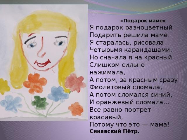 «Подарок маме» Я подарок разноцветный Подарить решила маме. Я старалась, рисовала Четырьмя карандашами. Но сначала я на красный Слишком сильно нажимала, А потом, за красным сразу Фиолетовый сломала, А потом сломался синий, И оранжевый сломала… Все равно портрет красивый, Потому что это — мама! Синявский Пётр.