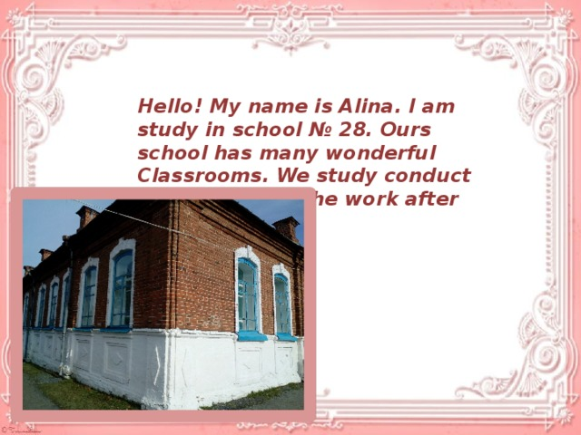 Hello! My name is Alina. I am study in school № 28. Ours school has many wonderful Classrooms. We study conduct class time and the work after resort there.
