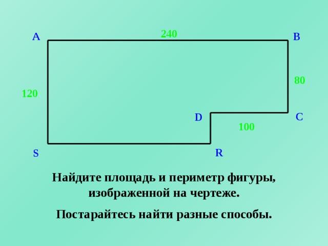 240 A B 80 120 C D 100 R S Найдите площадь и периметр фигуры, изображенной на чертеже. Постарайтесь найти разные способы.