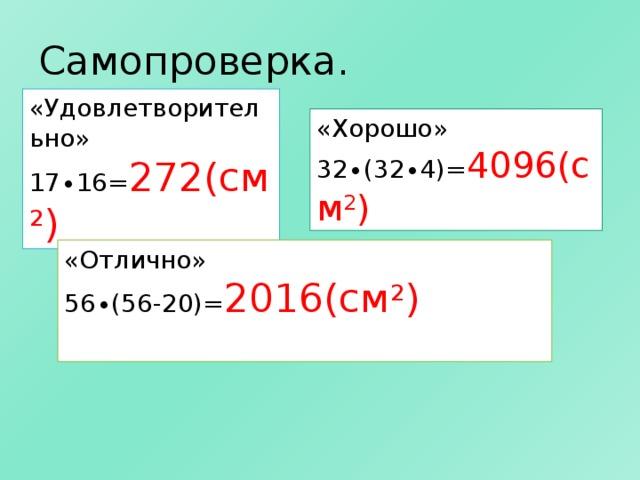 Самопроверка. «Удовлетворительно» 17∙16= 272(см 2 ) «Хорошо» 32∙(32∙4)= 4096(см 2 ) «Отлично» 56∙(56-20)= 2016(см 2 )
