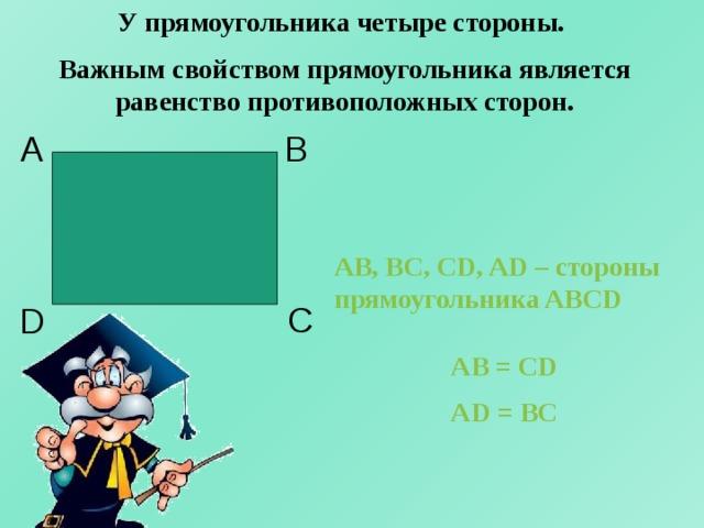 У прямоугольника четыре стороны. Важным свойством прямоугольника является равенство противоположных сторон. А B AB, BC, CD, AD – стороны прямоугольника ABCD C D AB = CD AD = BC