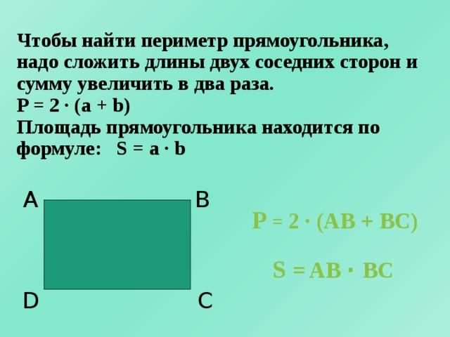 Чтобы найти периметр прямоугольника, надо сложить длины двух соседних сторон и сумму увеличить в два раза.  P = 2 · (a + b)  Площадь прямоугольника находится по формуле: S = a · b А B P = 2 · (AB + BC) S = AB · BC C D