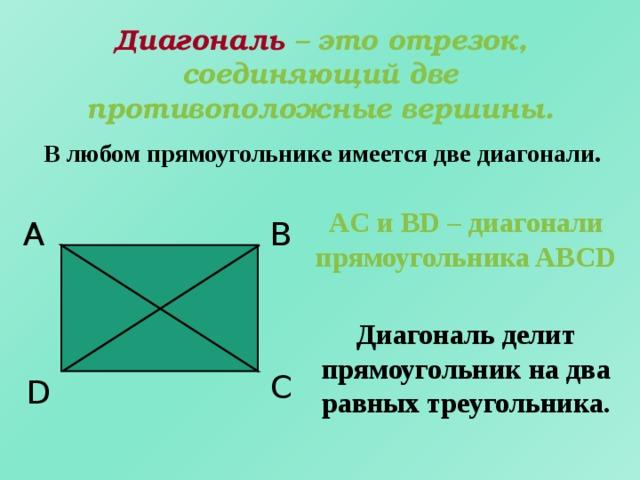 Диагональ – это отрезок, соединяющий две противоположные вершины. В любом прямоугольнике имеется две диагонали. AC и BD – диагонали прямоугольника ABCD B А Диагональ делит прямоугольник на два равных треугольника. C D