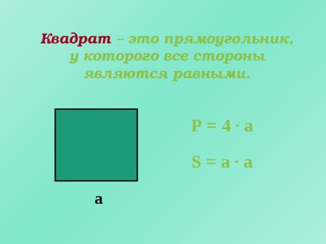 Квадрат – это прямоугольник, у которого все стороны являются равными. Р = 4 · а S = а · а а