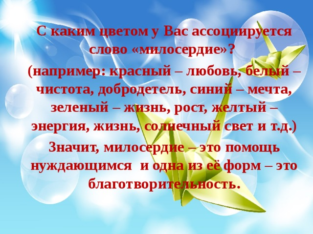 С каким цветом у Вас ассоциируется слово «милосердие»? (например: красный – любовь, белый – чистота, добродетель, синий – мечта, зеленый – жизнь, рост, желтый – энергия, жизнь, солнечный свет и т.д.) Значит, милосердие – это помощь нуждающимся и одна из её форм – это благотворительность.