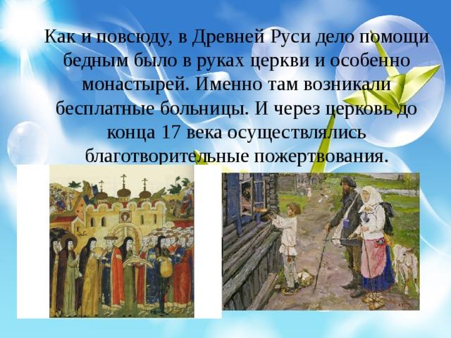 Как и повсюду, в Древней Руси дело помощи бедным было в руках церкви и особенно монастырей. Именно там возникали бесплатные больницы. И через церковь до конца 17 века осуществлялись благотворительные пожертвования.