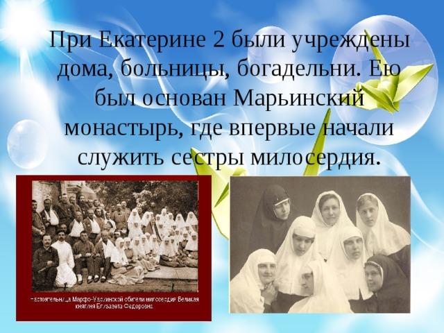При Екатерине 2 были учреждены дома, больницы, богадельни. Ею был основан Марьинский монастырь, где впервые начали служить сестры милосердия.