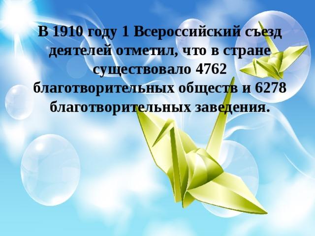 В 1910 году 1 Всероссийский съезд деятелей отметил, что в стране существовало 4762 благотворительных обществ и 6278 благотворительных заведения.