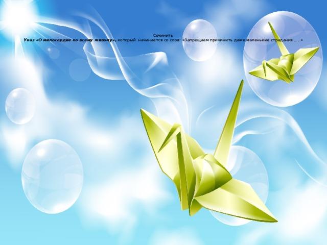 Сочинить  Указ «О милосердие ко всему живому», который начинается со слов: «Запрещаем причинить даже маленькие страдания …..»