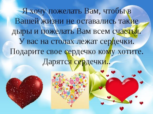 Я хочу пожелать Вам, чтобы в Вашей жизни не оставались такие дыры и пожелать Вам всем счастья. У вас на столах лежат сердечки. Подарите свое сердечко кому хотите. Дарятся сердечки..