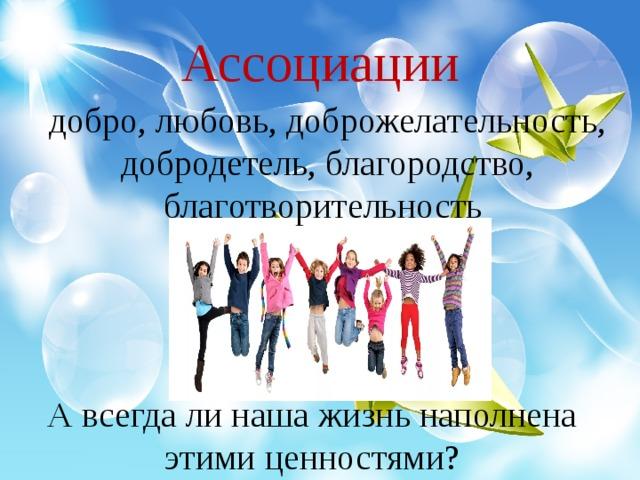 Ассоциации добро, любовь, доброжелательность, добродетель, благородство, благотворительность А всегда ли наша жизнь наполнена этими ценностями?