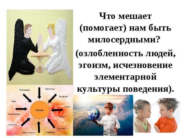 Что мешает (помогает) нам быть милосердными? (озлобленность людей, эгоизм, исчезновение элементарной культуры поведения).