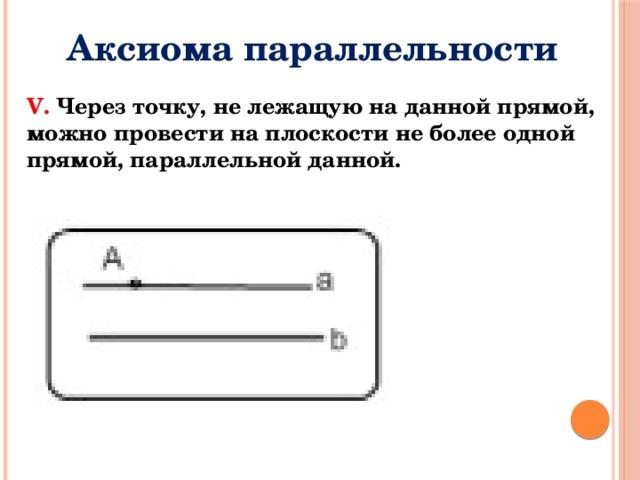 Аксиома параллельности V. Через точку, не лежащую на данной прямой, можно провести на плоскости не более одной прямой, параллельной данной.