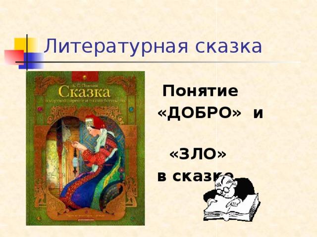 Литературная сказка  Понятие «ДОБРО» и  «ЗЛО» в сказке…