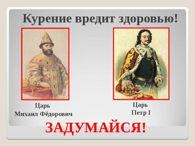 Курение вредит здоровью!   Царь Михаил Фёдорович Царь Петр I ЗАДУМАЙСЯ!