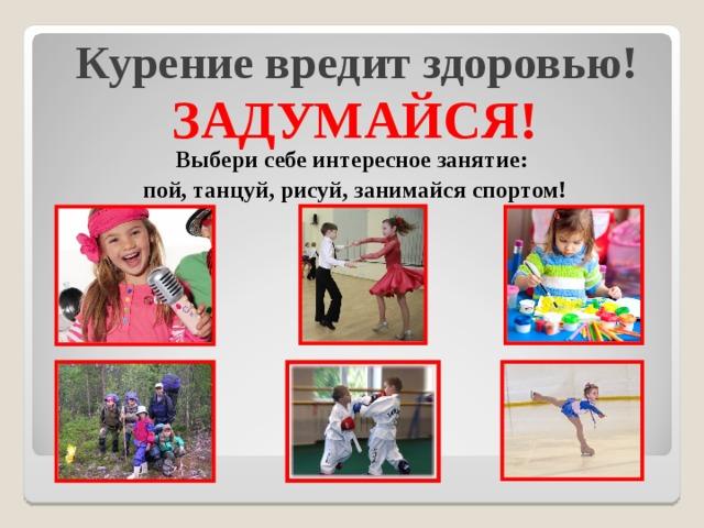 Курение вредит здоровью!   ЗАДУМАЙСЯ! Выбери себе интересное занятие: пой, танцуй, рисуй, занимайся спортом!