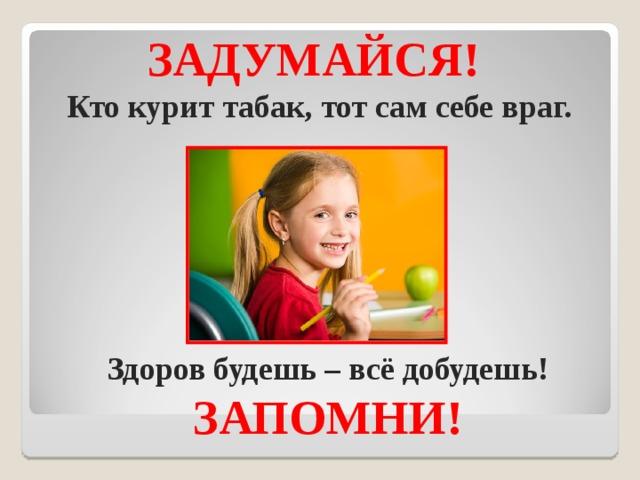 ЗАДУМАЙСЯ!   Кто курит табак, тот сам себе враг.    Здоров будешь – всё добудешь! ЗАПОМНИ!
