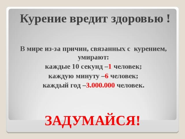 Курение вредит здоровью ! В мире из-за причин, связанных с курением, умирают: каждые 10 секунд – 1 человек; каждую минуту – 6 человек; каждый год – 3.000.000 человек.  ЗАДУМАЙСЯ!