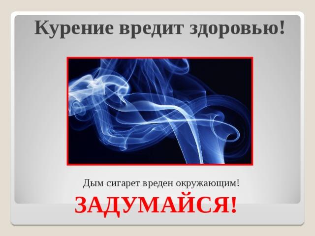 Курение вредит здоровью!   Дым сигарет вреден окружающим!   ЗАДУМАЙСЯ!