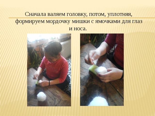 Сначала валяем головку, потом, уплотняя, формируем мордочку мишки с ямочками для глаз и носа.