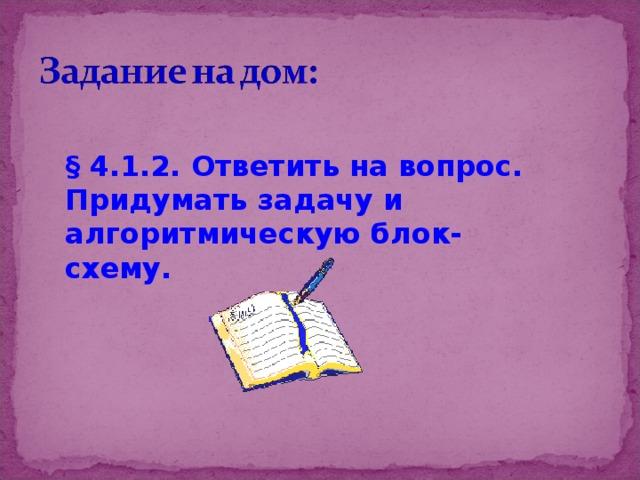 § 4.1.2. Ответить на вопрос. Придумать задачу и алгоритмическую блок-схему.