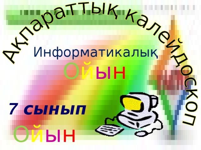 Информатикалық О й ы н 7 сынып О й ы н