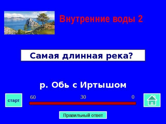 Внутренние воды  2 Самая длинная река? р. Обь с Иртышом 0 30 60 старт Правильный ответ