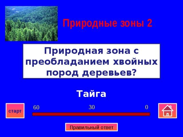 Природные зоны  2 Природная зона с преобладанием хвойных пород деревьев? Тайга 0 30 60 старт Правильный ответ