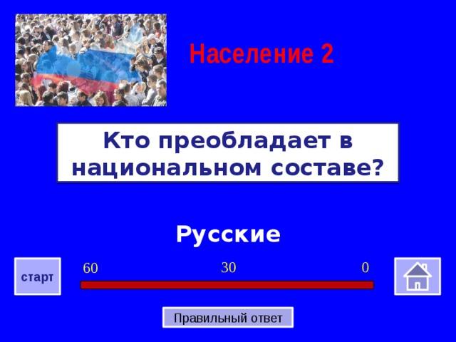 Население  2 Кто преобладает в национальном составе? Русские 0 30 60 старт Правильный ответ