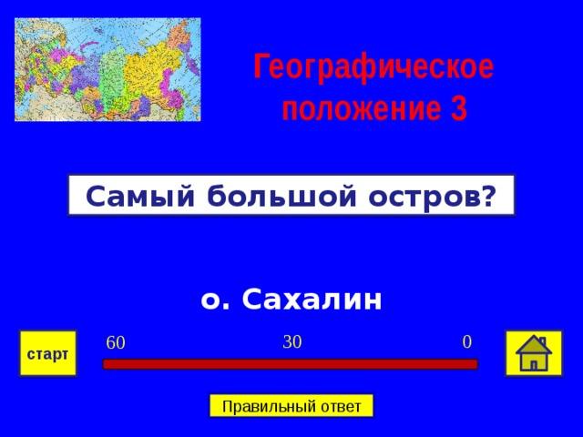 Географическое положение  3 Самый большой остров? о. Сахалин 0 30 60 старт Правильный ответ