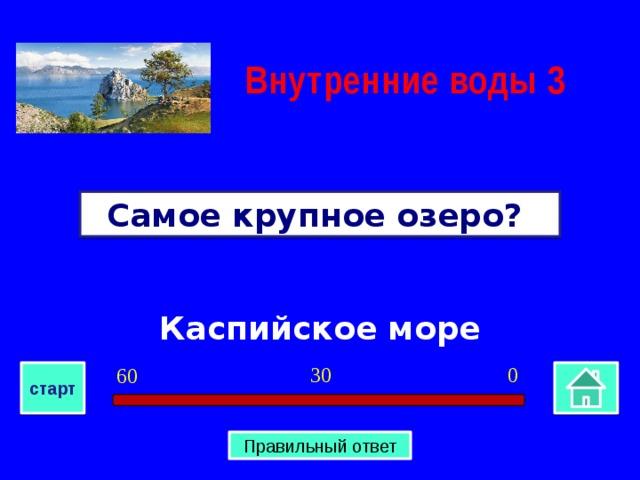 Внутренние воды  3 Самое крупное озеро? Каспийское море 0 30 60 старт Правильный ответ